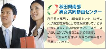 秋田県南部男女共同参画センター 秋田県南部男女共同参画センターは当法人が指定管理者として管理運営している秋田県の施設です。研修室やフリースペースがあり、誰でも使うことができます。Wi-Fiの利用も可能。お茶などの飲み物も用意しています。